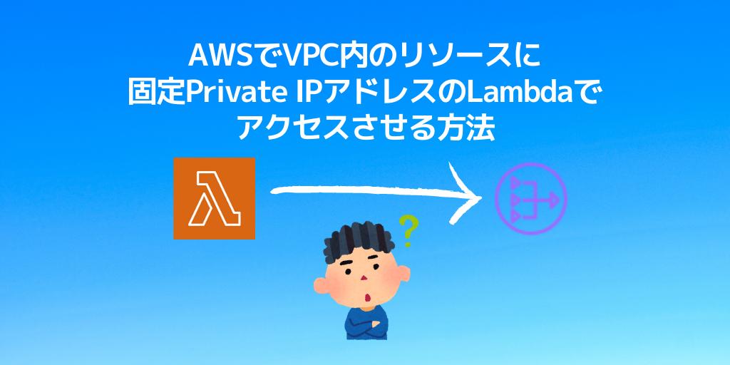 AWSでVPC内のリソースに固定Private IPのLambdaでアクセスさせる方法